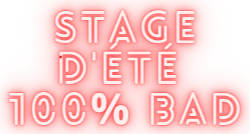 STAGE D'ÉTÉ 100% BAD